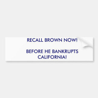 RECALL BROWN NOW!BEFORE HE BANKRUPTS CALIFORNIA! BUMPER STICKER