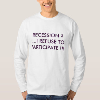 RECESSION ? ....I REFUSE TO PARTICIPATE !!! T-Shirt