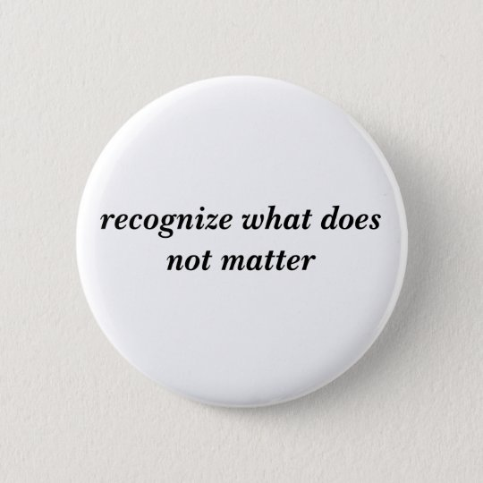 recognise what does not matter 6 cm round badge