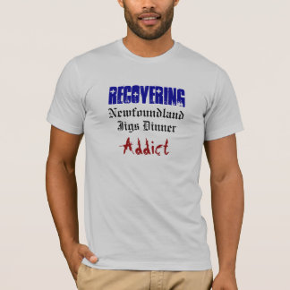 Recovering, Jigs Dinner, Addict, Newfoundland T-Shirt