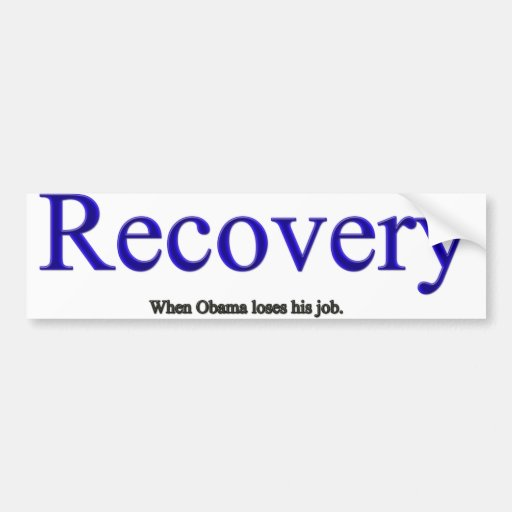 Recovery is when Obama loses his job. Bumper Stickers