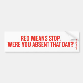RED MEANS STOP. WERE YOU ABSENT THAT DAY? BUMPER STICKER