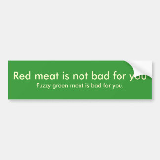 Red meat is not bad for you , Fuzzy green meat ... Car Bumper Sticker