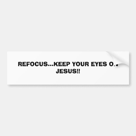REFOCUS...KEEP YOUR EYES ON JESUS!!...RELIGIOUS BU BUMPER STICKER