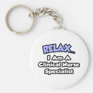 Relax...I Am a Clinical Nurse Specialist Basic Round Button Key Ring