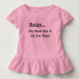 RELAX I HAVE A OIL FOR THAT BABY DRESS.... TODDLER T-Shirt