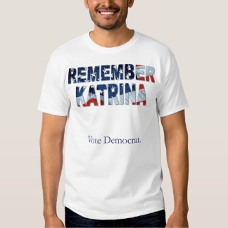 Remember Katrina - Vote Democrat Tshirts
