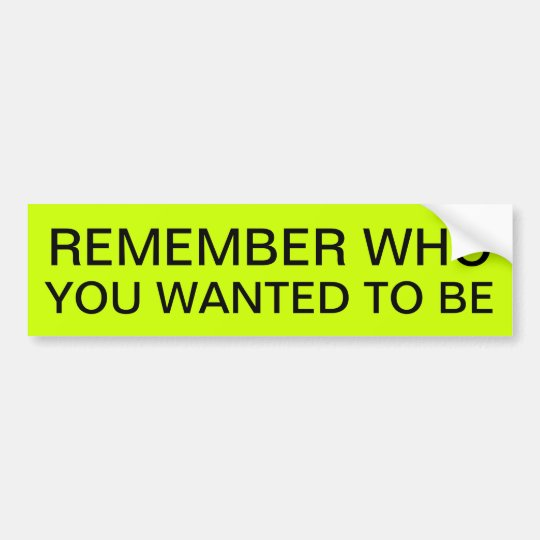 REMEMBER WHO YOU WANTED TO BE BUMPER STICKER