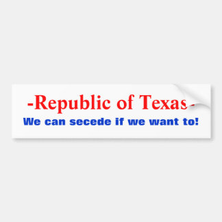 -Republic of Texas-, We can secede if we want to! Bumper Sticker