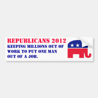 Republicans 2012 - keeping millions out of work... car bumper sticker