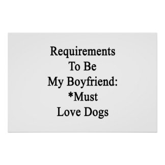 Requirements To Be My Boyfriend Must Love Dogs Print