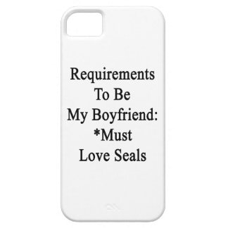 Requirements To Be My Boyfriend Must Love Seals iPhone 5 Covers
