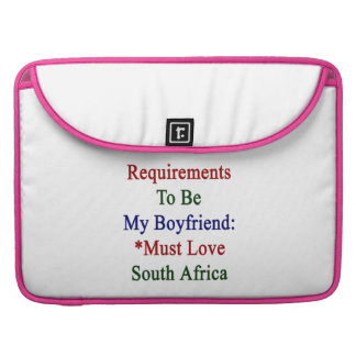 Requirements To Be My Boyfriend Must Love South Af MacBook Pro Sleeves