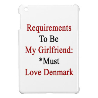 Requirements To Be My Girlfriend Must Love Denmark iPad Mini Cover