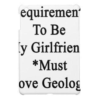 Requirements To Be My Girlfriend Must Love Geology iPad Mini Cover
