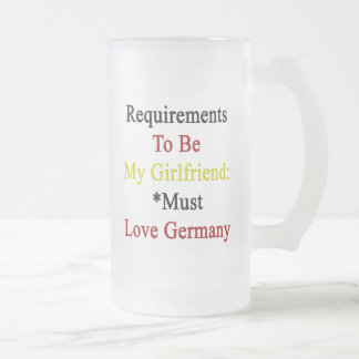 Requirements To Be My Girlfriend Must Love Germany Frosted Glass Mug
