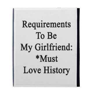 Requirements To Be My Girlfriend Must Love History iPad Folio Cases