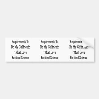 Requirements To Be My Girlfriend Must Love Politic Bumper Stickers