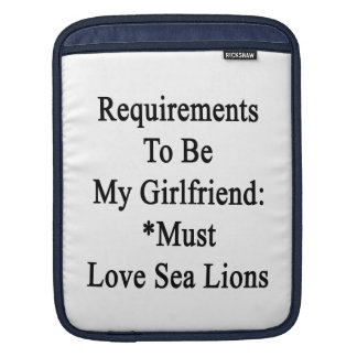 Requirements To Be My Girlfriend Must Love Sea Lio iPad Sleeves