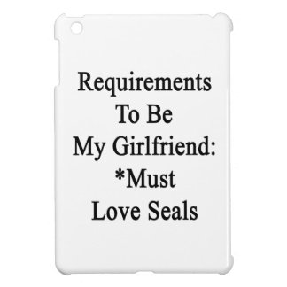 Requirements To Be My Girlfriend Must Love Seals iPad Mini Case
