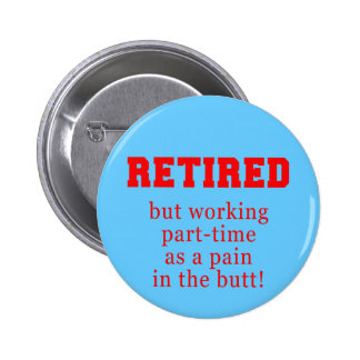 Retired But Working Parttime as a Pain in the Butt 6 Cm Round Badge