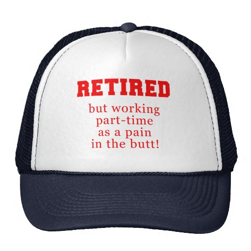 Retired But Working Parttime as a Pain in the Butt Hat