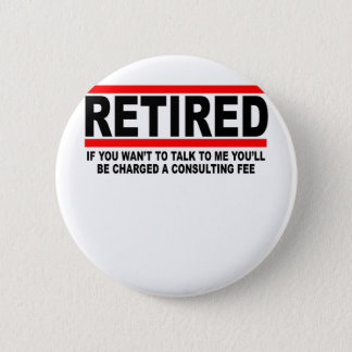 Retired I will charge you consulting fee T-Shirts. 6 Cm Round Badge
