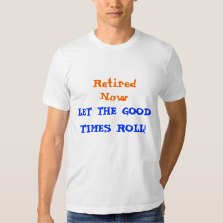 Retired Now T-shirt , Let The good Times Roll!