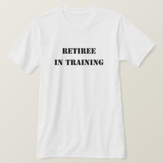 Retired T Shirt - Retiree in Training