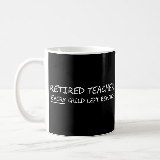 Retired Teacher EVERY Child Left Behind Coffee Mug