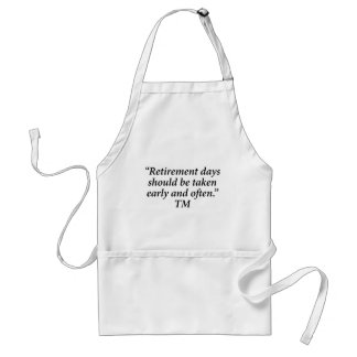 Retirement days should be taken early and often. standard apron
