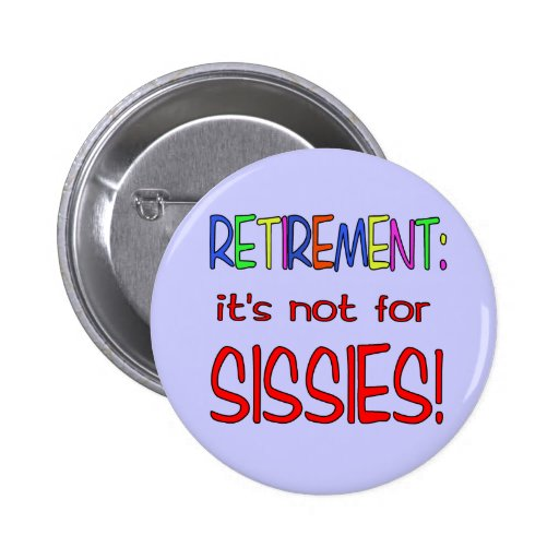 RETIREMENT: It's Not for Sissies! Pinback Buttons