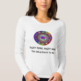 Right here, right now ~ The Only Place to Be T-Shirt
