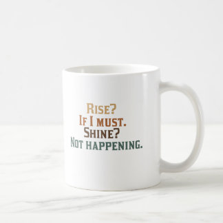 Rise? If I Must. Shine? Not Happening. Coffee Mug