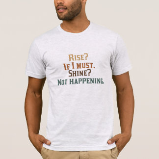 Rise? If I Must. Shine? Not Happening. T-Shirt
