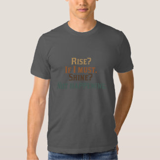 Rise? If I Must. Shine? Not Happening. Tshirt