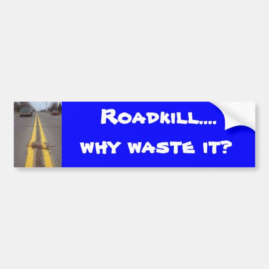 Roadkill...., why waste it? bumper sticker