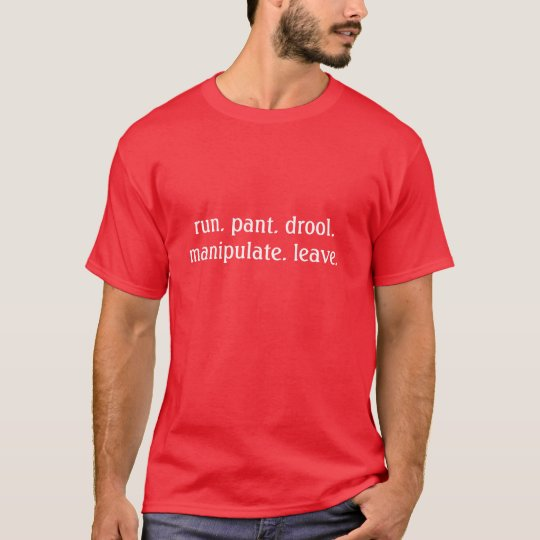 run. pant. drool. manipulate. leave. T-Shirt