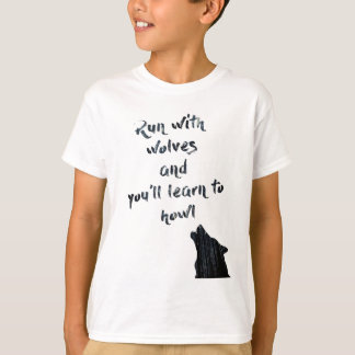 Run with wolves and you'll learn to  howl T-Shirt