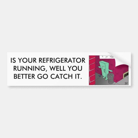 running fridge, IS YOUR REFRIGERATOR RUNNING, W... Bumper Sticker