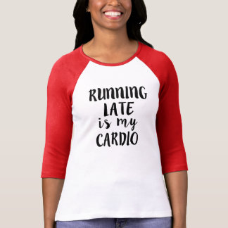 Running Late is my Cardio funny T Shirts