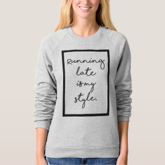 Running Late is my Style Sweatshirt