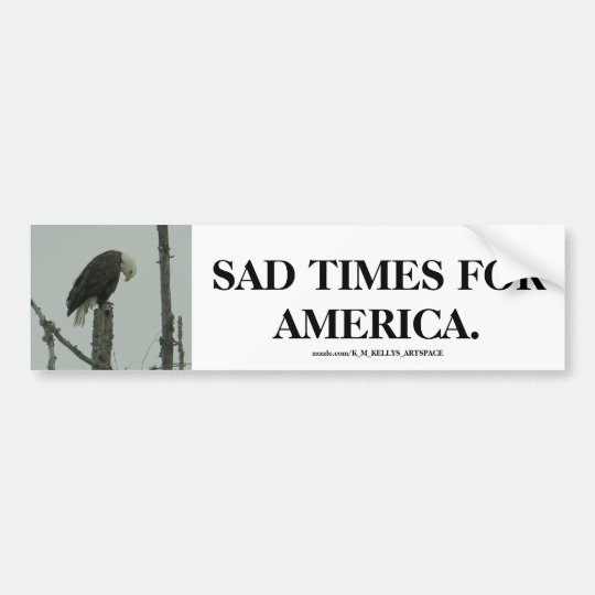 SAD TIMES FOR AMERICA. BUMPER STICKER