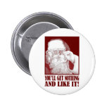 Santa Says You'll Get Nothing, And Like It! Pins