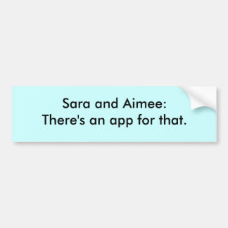 Sara and Aimee: There's an app for that. Bumper Sticker