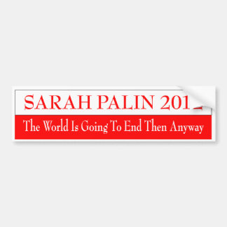 SARAH PALIN 2012 THE WORLD IS GOING TO END THEN BUMPER STICKER