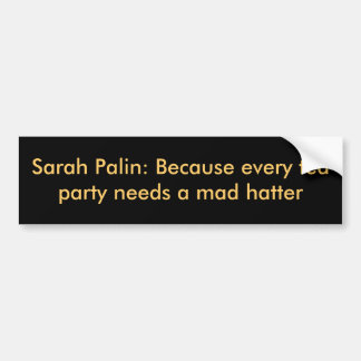 Sarah Palin: Because every tea party needs a ma... Bumper Sticker