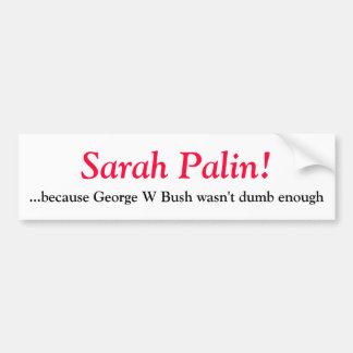 Sarah Palin- because George W Bush wasn't d... Bumper Sticker