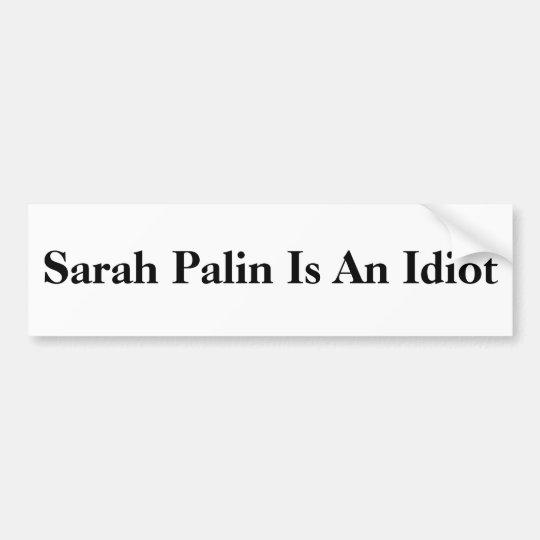 Sarah Palin Is An Idiot Bumper Sticker