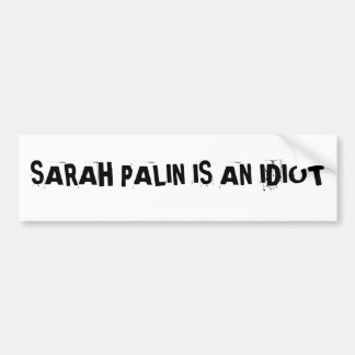 SARAH PALIN IS AN IDIOTBumper Sticker